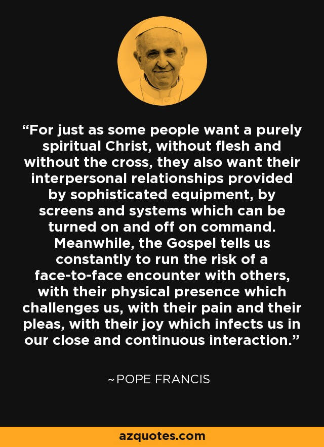 For just as some people want a purely spiritual Christ, without flesh and without the cross, they also want their interpersonal relationships provided by sophisticated equipment, by screens and systems which can be turned on and off on command. Meanwhile, the Gospel tells us constantly to run the risk of a face-to-face encounter with others, with their physical presence which challenges us, with their pain and their pleas, with their joy which infects us in our close and continuous interaction. - Pope Francis