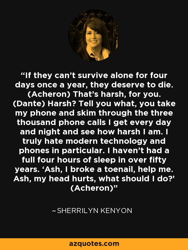 If they can't survive alone for four days once a year, they deserve to die. (Acheron) That's harsh, for you. (Dante) Harsh? Tell you what, you take my phone and skim through the three thousand phone calls I get every day and night and see how harsh I am. I truly hate modern technology and phones in particular. I haven't had a full four hours of sleep in over fifty years. 'Ash, I broke a toenail, help me. Ash, my head hurts, what should I do?' (Acheron) - Sherrilyn Kenyon