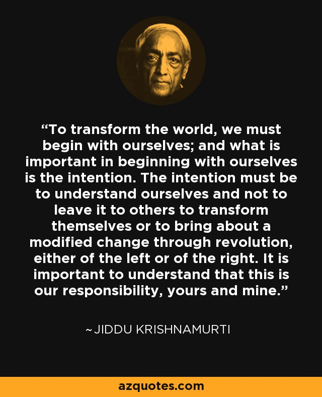 To transform the world, we must begin with ourselves; and what is important in beginning with ourselves is the intention. The intention must be to understand ourselves and not to leave it to others to transform themselves or to bring about a modified change through revolution, either of the left or of the right. It is important to understand that this is our responsibility, yours and mine... - Jiddu Krishnamurti