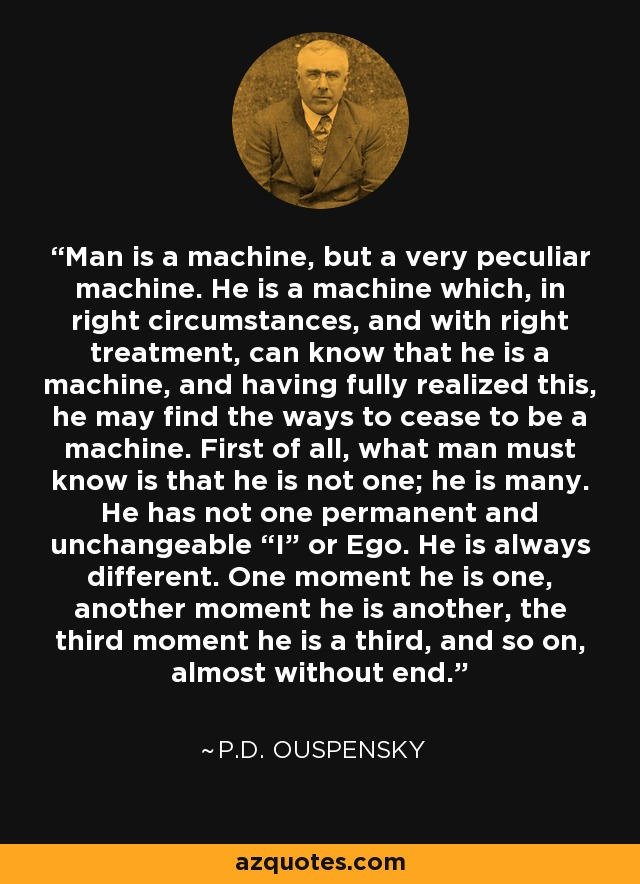 "Man is a machine, but a very peculiar machine. He is a machine which, in right circumstances, and with right treatment, can know that he is a machine, and having fully realized this, he may find the ways to cease to be a machine. First of all, what man must know is that he is not one; he is many. He has not one permanent and unchangeable ""I"" or Ego. He is always different. One moment he is one, another moment he is another, the third moment he is a third, and so on, almost without end. - P.D. Ouspensky"