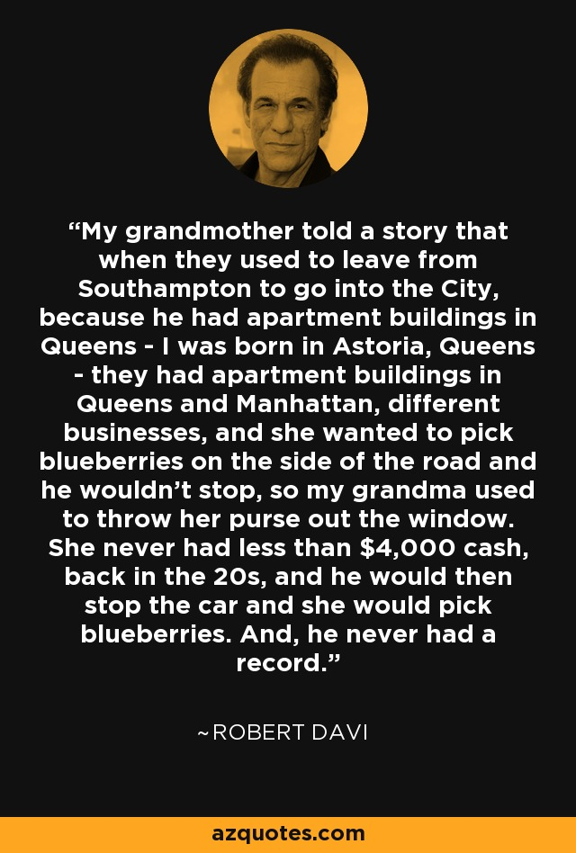 My grandmother told a story that when they used to leave from Southampton to go into the City, because he had apartment buildings in Queens - I was born in Astoria, Queens - they had apartment buildings in Queens and Manhattan, different businesses, and she wanted to pick blueberries on the side of the road and he wouldn't stop, so my grandma used to throw her purse out the window. She never had less than $4,000 cash, back in the 20s, and he would then stop the car and she would pick blueberries. And, he never had a record. - Robert Davi