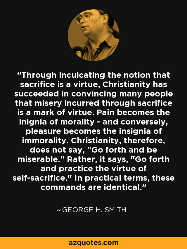 Through inculcating the notion that sacrifice is a virtue, Christianity has succeeded in convincing many people that misery incurred through sacrifice is a mark of virtue. Pain becomes the inignia of morality - and conversely, pleasure becomes the insignia of immorality. Christianity, therefore, does not say,