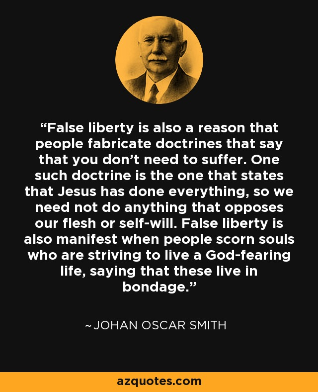 False liberty is also a reason that people fabricate doctrines that say that you don't need to suffer. One such doctrine is the one that states that Jesus has done everything, so we need not do anything that opposes our flesh or self-will. False liberty is also manifest when people scorn souls who are striving to live a God-fearing life, saying that these live in bondage. - Johan Oscar Smith