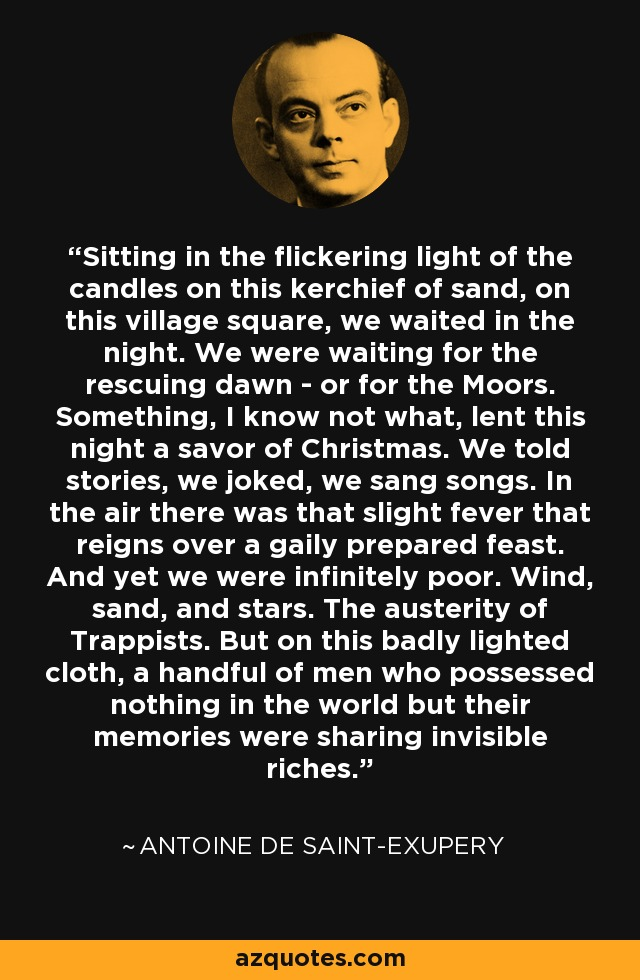 Sitting in the flickering light of the candles on this kerchief of sand, on this village square, we waited in the night. We were waiting for the rescuing dawn - or for the Moors. Something, I know not what, lent this night a savor of Christmas. We told stories, we joked, we sang songs. In the air there was that slight fever that reigns over a gaily prepared feast. And yet we were infinitely poor. Wind, sand, and stars. The austerity of Trappists. But on this badly lighted cloth, a handful of men who possessed nothing in the world but their memories were sharing invisible riches. - Antoine de Saint-Exupery