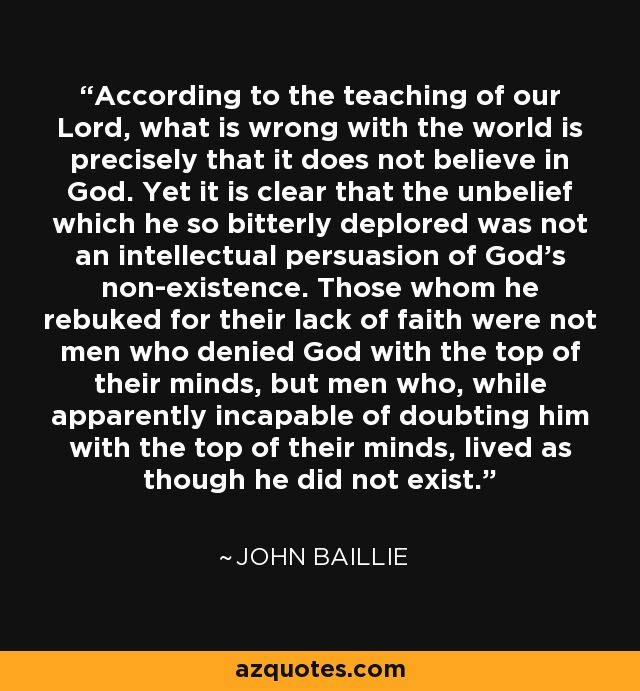 According to the teaching of our Lord, what is wrong with the world is precisely that it does not believe in God. Yet it is clear that the unbelief which he so bitterly deplored was not an intellectual persuasion of God's non-existence. Those whom he rebuked for their lack of faith were not men who denied God with the top of their minds, but men who, while apparently incapable of doubting him with the top of their minds, lived as though he did not exist. - John Baillie