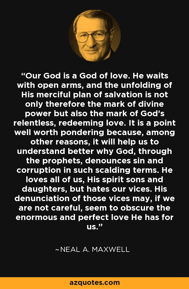 Our God is a God of love. He waits with open arms, and the unfolding of His merciful plan of salvation is not only therefore the mark of divine power but also the mark of God's relentless, redeeming love. It is a point well worth pondering because, among other reasons, it will help us to understand better why God, through the prophets, denounces sin and corruption in such scalding terms. He loves all of us, His spirit sons and daughters, but hates our vices. His denunciation of those vices may, if we are not careful, seem to obscure the enormous and perfect love He has for us. - Neal A. Maxwell