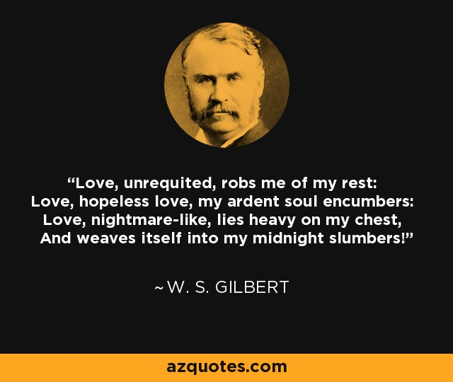 Love, unrequited, robs me of my rest: Love, hopeless love, my ardent soul encumbers: Love, nightmare-like, lies heavy on my chest, And weaves itself into my midnight slumbers! - W. S. Gilbert