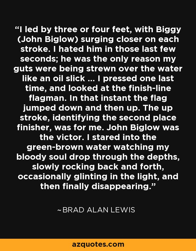 I led by three or four feet, with Biggy (John Biglow) surging closer on each stroke. I hated him in those last few seconds; he was the only reason my guts were being strewn over the water like an oil slick ... I pressed one last time, and looked at the finish-line flagman. In that instant the flag jumped down and then up. The up stroke, identifying the second place finisher, was for me. John Biglow was the victor. I stared into the green-brown water watching my bloody soul drop through the depths, slowly rocking back and forth, occasionally glinting in the light, and then finally disappearing. - Brad Alan Lewis