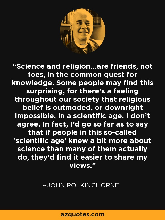 Science and religion...are friends, not foes, in the common quest for knowledge. Some people may find this surprising, for there's a feeling throughout our society that religious belief is outmoded, or downright impossible, in a scientific age. I don't agree. In fact, I'd go so far as to say that if people in this so-called 'scientific age' knew a bit more about science than many of them actually do, they'd find it easier to share my views. - John Polkinghorne