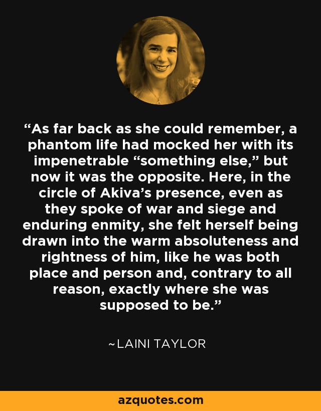 """As far back as she could remember, a phantom life had mocked her with its impenetrable """"something else,"""" but now it was the opposite. Here, in the circle of Akiva's presence, even as they spoke of war and siege and enduring enmity, she felt herself being drawn into the warm absoluteness and rightness of him, like he was both place and person and, contrary to all reason, exactly where she was supposed to be. - Laini Taylor"""