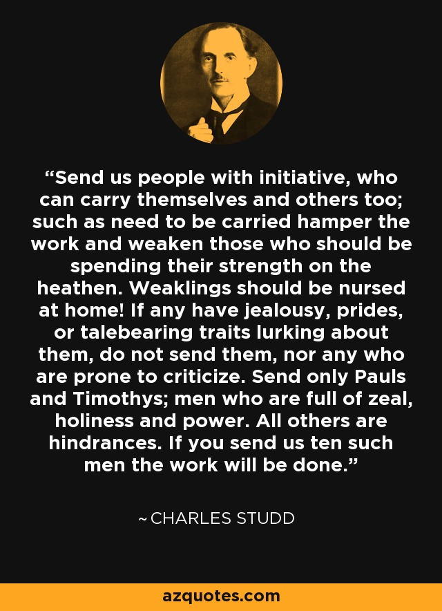 Send us people with initiative, who can carry themselves and others too; such as need to be carried hamper the work and weaken those who should be spending their strength on the heathen. Weaklings should be nursed at home! If any have jealousy, prides, or talebearing traits lurking about them, do not send them, nor any who are prone to criticize. Send only Pauls and Timothys; men who are full of zeal, holiness and power. All others are hindrances. If you send us ten such men the work will be done. - Charles Studd