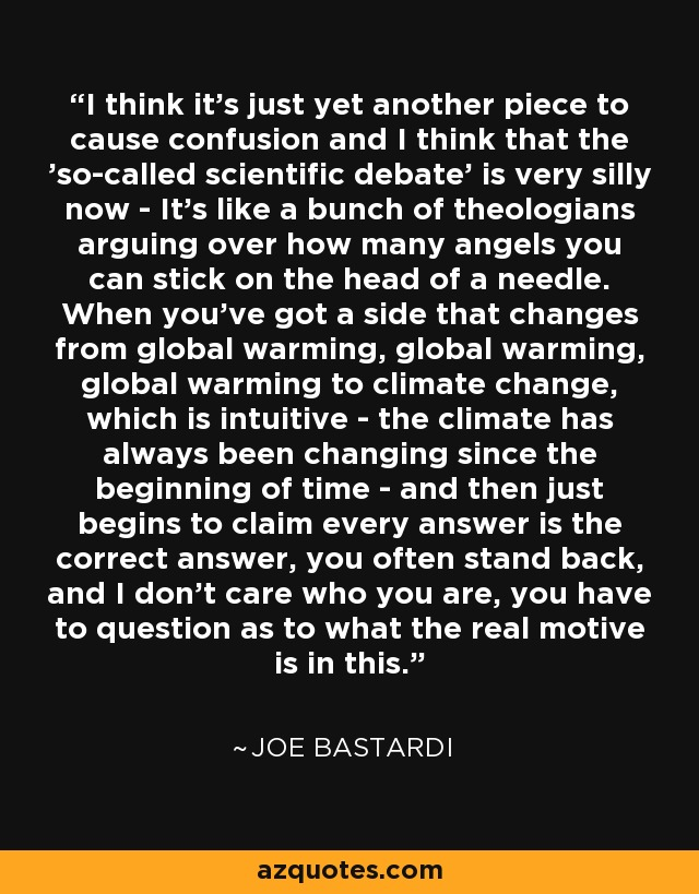 I think it's just yet another piece to cause confusion and I think that the 'so-called scientific debate' is very silly now - It's like a bunch of theologians arguing over how many angels you can stick on the head of a needle. When you've got a side that changes from global warming, global warming, global warming to climate change, which is intuitive - the climate has always been changing since the beginning of time - and then just begins to claim every answer is the correct answer, you often stand back, and I don't care who you are, you have to question as to what the real motive is in this. - Joe Bastardi