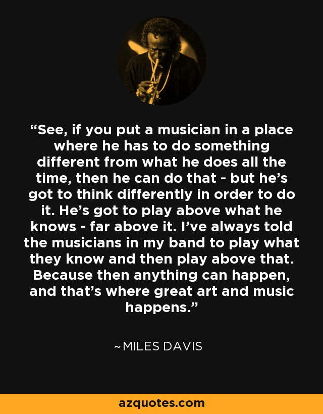 See, if you put a musician in a place where he has to do something different from what he does all the time, then he can do that - but he's got to think differently in order to do it. He's got to play above what he knows - far above it. I've always told the musicians in my band to play what they know and then play above that. Because then anything can happen, and that's where great art and music happens. - Miles Davis