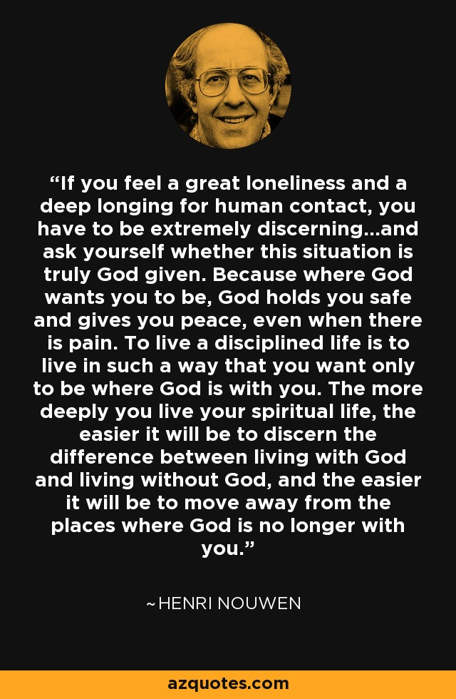 If you feel a great loneliness and a deep longing for human contact, you have to be extremely discerning...and ask yourself whether this situation is truly God given. Because where God wants you to be, God holds you safe and gives you peace, even when there is pain. To live a disciplined life is to live in such a way that you want only to be where God is with you. The more deeply you live your spiritual life, the easier it will be to discern the difference between living with God and living without God, and the easier it will be to move away from the places where God is no longer with you. - Henri Nouwen