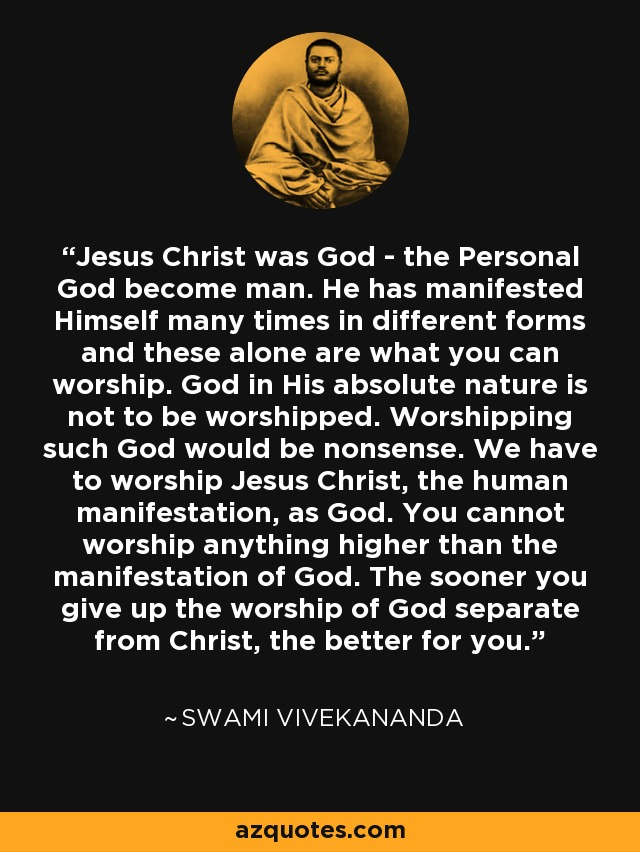 Jesus Christ was God - the Personal God become man. He has manifested Himself many times in different forms and these alone are what you can worship. God in His absolute nature is not to be worshipped. Worshipping such God would be nonsense. We have to worship Jesus Christ, the human manifestation, as God. You cannot worship anything higher than the manifestation of God. The sooner you give up the worship of God separate from Christ, the better for you. - Swami Vivekananda