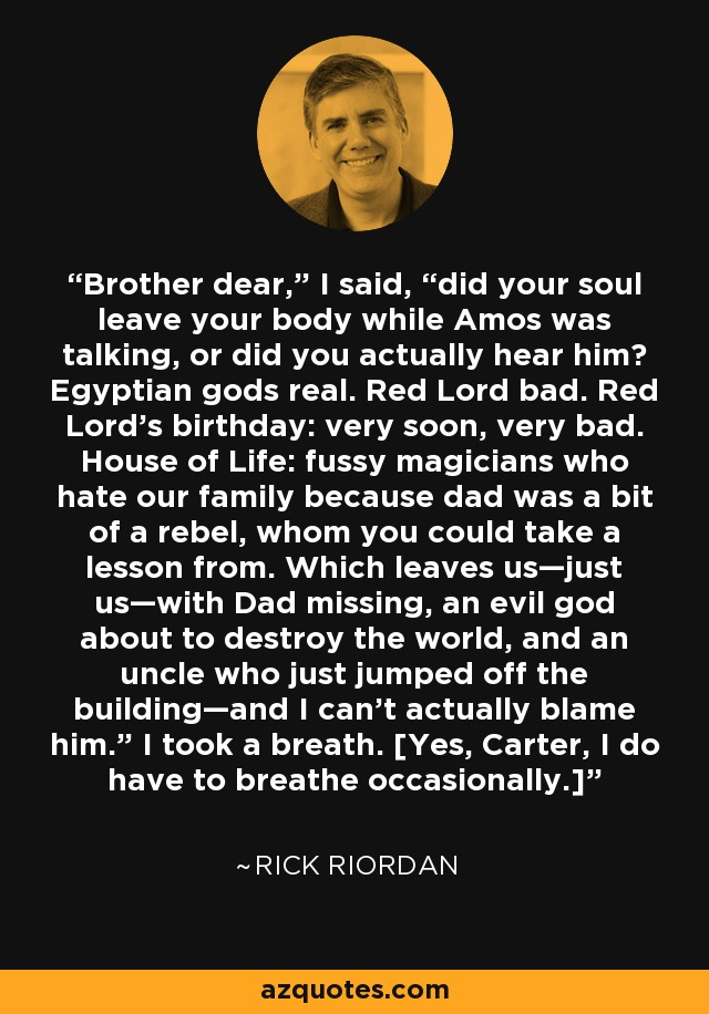 "Brother dear,"" I said, ""did your soul leave your body while Amos was talking, or did you actually hear him? Egyptian gods real. Red Lord bad. Red Lord's birthday: very soon, very bad. House of Life: fussy magicians who hate our family because dad was a bit of a rebel, whom you could take a lesson from. Which leaves us—just us—with Dad missing, an evil god about to destroy the world, and an uncle who just jumped off the building—and I can't actually blame him."" I took a breath. [Yes, Carter, I do have to breathe occasionally.] - Rick Riordan"