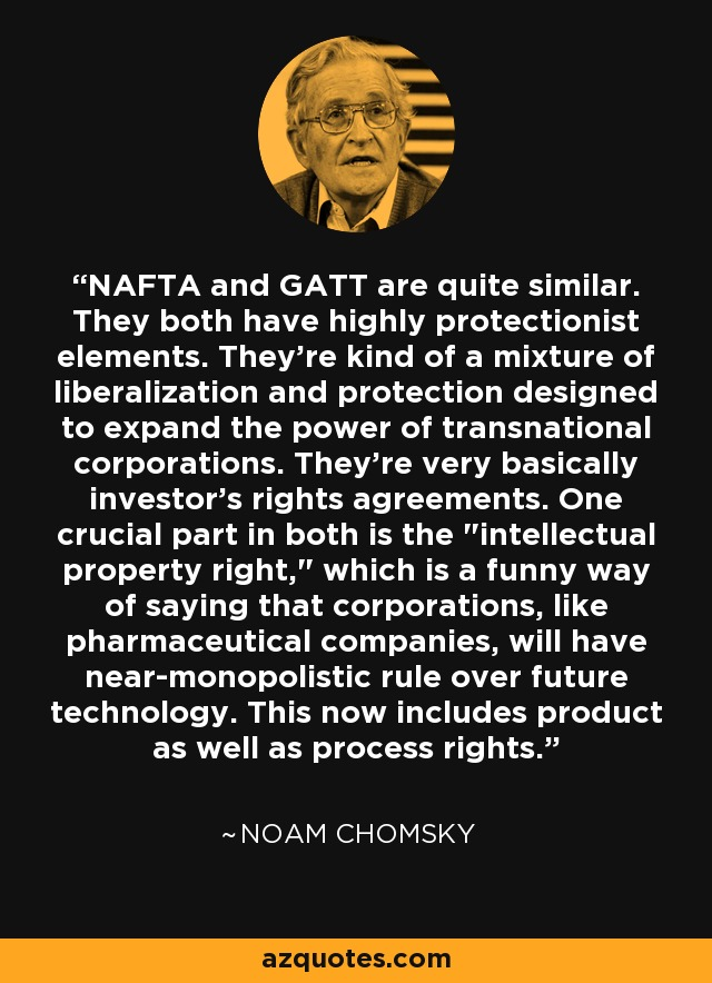 NAFTA and GATT are quite similar. They both have highly protectionist elements. They're kind of a mixture of liberalization and protection designed to expand the power of transnational corporations. They're very basically investor's rights agreements. One crucial part in both is the