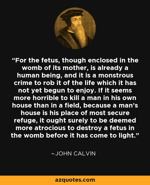 For the fetus, though enclosed in the womb of its mother, is already a human being, and it is a monstrous crime to rob it of the life which it has not yet begun to enjoy. If it seems more horrible to kill a man in his own house than in a field, because a man's house is his place of most secure refuge, it ought surely to be deemed more atrocious to destroy a fetus in the womb before it has come to light. - John Calvin