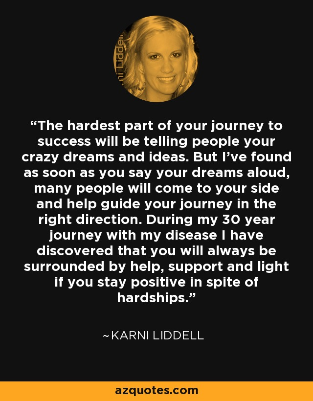 The hardest part of your journey to success will be telling people your crazy dreams and ideas. But I've found as soon as you say your dreams aloud, many people will come to your side and help guide your journey in the right direction. During my 30 year journey with my disease I have discovered that you will always be surrounded by help, support and light if you stay positive in spite of hardships. - Karni Liddell