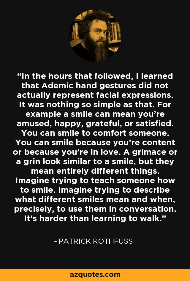 In the hours that followed, I learned that Ademic hand gestures did not actually represent facial expressions. It was nothing so simple as that. For example a smile can mean you're amused, happy, grateful, or satisfied. You can smile to comfort someone. You can smile because you're content or because you're in love. A grimace or a grin look similar to a smile, but they mean entirely different things. Imagine trying to teach someone how to smile. Imagine trying to describe what different smiles mean and when, precisely, to use them in conversation. It's harder than learning to walk. - Patrick Rothfuss