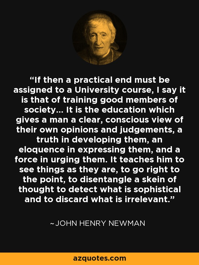 If then a practical end must be assigned to a University course, I say it is that of training good members of society... It is the education which gives a man a clear, conscious view of their own opinions and judgements, a truth in developing them, an eloquence in expressing them, and a force in urging them. It teaches him to see things as they are, to go right to the point, to disentangle a skein of thought to detect what is sophistical and to discard what is irrelevant. - John Henry Newman