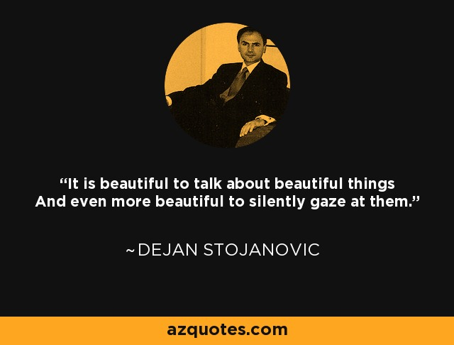 It is beautiful to talk about beautiful things And even more beautiful to silently gaze at them. - Dejan Stojanovic
