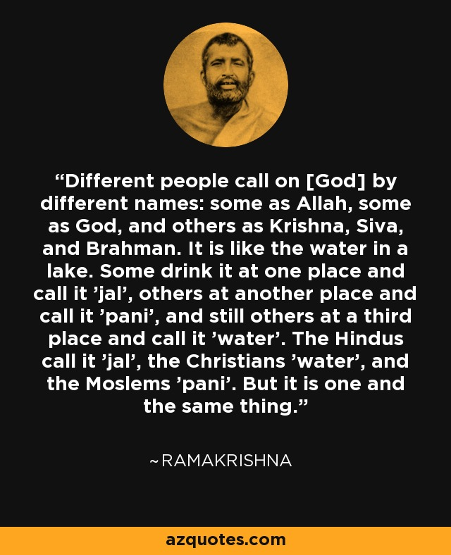 Different people call on [God] by different names: some as Allah, some as God, and others as Krishna, Siva, and Brahman. It is like the water in a lake. Some drink it at one place and call it 'jal', others at another place and call it 'pani', and still others at a third place and call it 'water'. The Hindus call it 'jal', the Christians 'water', and the Moslems 'pani'. But it is one and the same thing. - Ramakrishna