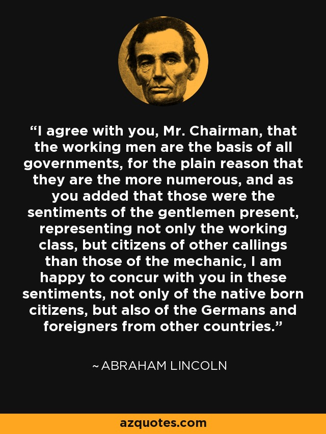 I agree with you, Mr. Chairman, that the working men are the basis of all governments, for the plain reason that they are the more numerous, and as you added that those were the sentiments of the gentlemen present, representing not only the working class, but citizens of other callings than those of the mechanic, I am happy to concur with you in these sentiments, not only of the native born citizens, but also of the Germans and foreigners from other countries. - Abraham Lincoln