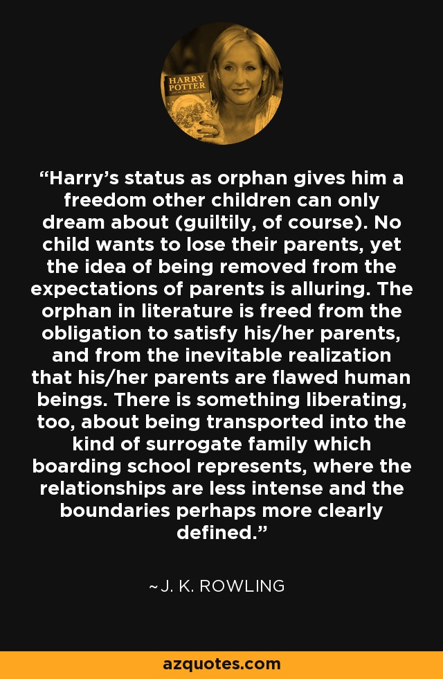 Harry's status as orphan gives him a freedom other children can only dream about (guiltily, of course). No child wants to lose their parents, yet the idea of being removed from the expectations of parents is alluring. The orphan in literature is freed from the obligation to satisfy his/her parents, and from the inevitable realization that his/her parents are flawed human beings. There is something liberating, too, about being transported into the kind of surrogate family which boarding school represents, where the relationships are less intense and the boundaries perhaps more clearly defined. - J. K. Rowling