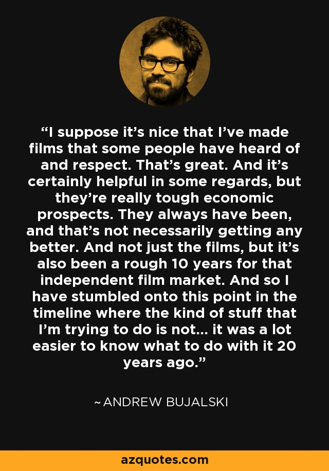 I suppose it's nice that I've made films that some people have heard of and respect. That's great. And it's certainly helpful in some regards, but they're really tough economic prospects. They always have been, and that's not necessarily getting any better. And not just the films, but it's also been a rough 10 years for that independent film market. And so I have stumbled onto this point in the timeline where the kind of stuff that I'm trying to do is not... it was a lot easier to know what to do with it 20 years ago. - Andrew Bujalski