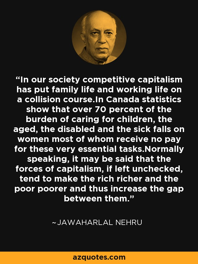 In our society competitive capitalism has put family life and working life on a collision course.In Canada statistics show that over 70 percent of the burden of caring for children, the aged, the disabled and the sick falls on women most of whom receive no pay for these very essential tasks.Normally speaking, it may be said that the forces of capitalism, if left unchecked, tend to make the rich richer and the poor poorer and thus increase the gap between them. - Jawaharlal Nehru