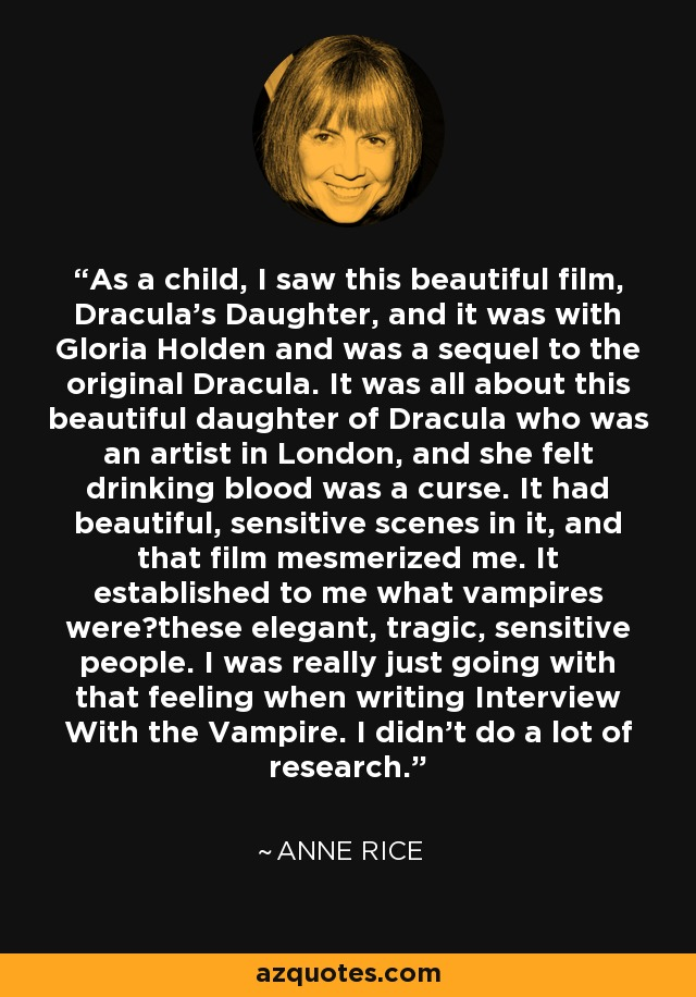 As a child, I saw this beautiful film, Dracula's Daughter, and it was with Gloria Holden and was a sequel to the original Dracula. It was all about this beautiful daughter of Dracula who was an artist in London, and she felt drinking blood was a curse. It had beautiful, sensitive scenes in it, and that film mesmerized me. It established to me what vampires were—these elegant, tragic, sensitive people. I was really just going with that feeling when writing Interview With the Vampire. I didn't do a lot of research. - Anne Rice