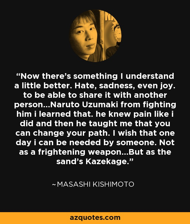 Now there's something I understand a little better. Hate, sadness, even joy. to be able to share it with another person...Naruto Uzumaki from fighting him i learned that. he knew pain like i did and then he taught me that you can change your path. I wish that one day i can be needed by someone. Not as a frightening weapon...But as the sand's Kazekage. - Masashi Kishimoto