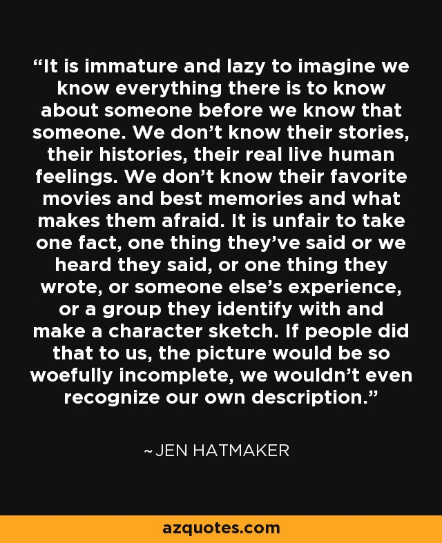 It is immature and lazy to imagine we know everything there is to know about someone before we know that someone. We don't know their stories, their histories, their real live human feelings. We don't know their favorite movies and best memories and what makes them afraid. It is unfair to take one fact, one thing they've said or we heard they said, or one thing they wrote, or someone else's experience, or a group they identify with and make a character sketch. If people did that to us, the picture would be so woefully incomplete, we wouldn't even recognize our own description. - Jen Hatmaker