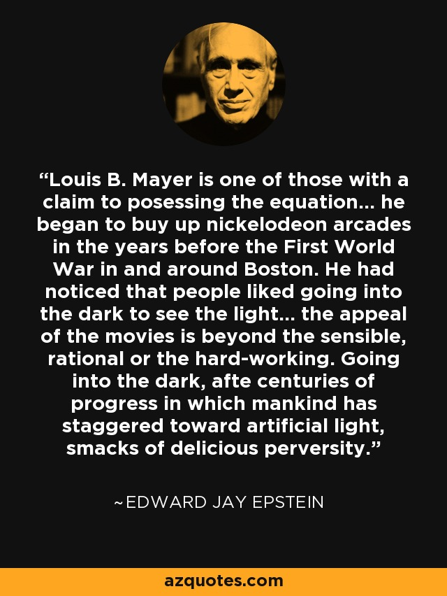 Louis B. Mayer is one of those with a claim to posessing the equation... he began to buy up nickelodeon arcades in the years before the First World War in and around Boston. He had noticed that people liked going into the dark to see the light... the appeal of the movies is beyond the sensible, rational or the hard-working. Going into the dark, afte centuries of progress in which mankind has staggered toward artificial light, smacks of delicious perversity. - Edward Jay Epstein