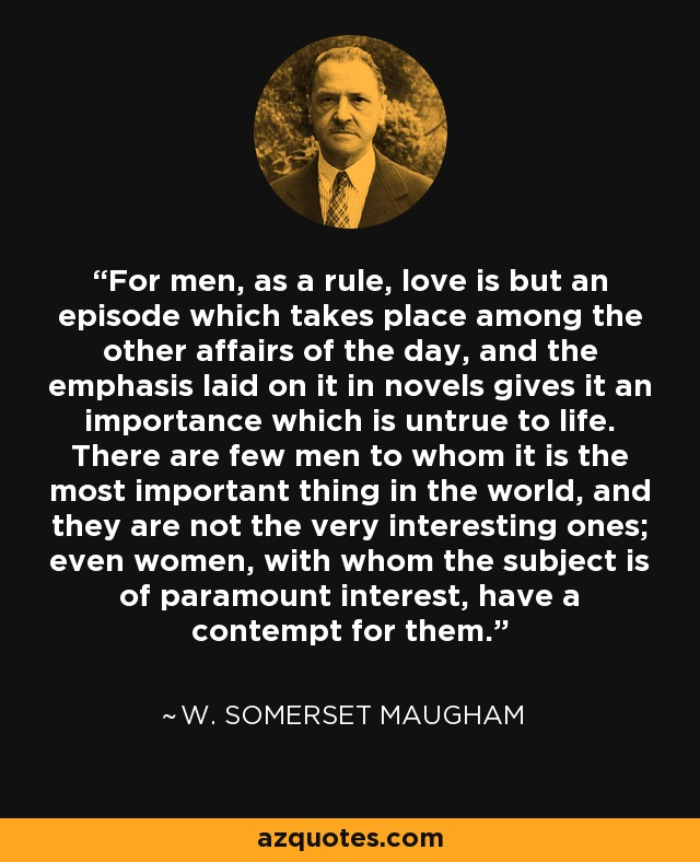 For men, as a rule, love is but an episode which takes place among the other affairs of the day, and the emphasis laid on it in novels gives it an importance which is untrue to life. There are few men to whom it is the most important thing in the world, and they are not the very interesting ones; even women, with whom the subject is of paramount interest, have a contempt for them. - W. Somerset Maugham