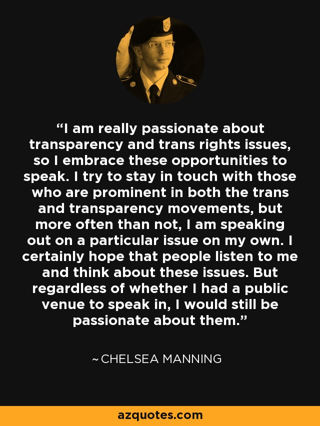I am really passionate about transparency and trans rights issues, so I embrace these opportunities to speak. I try to stay in touch with those who are prominent in both the trans and transparency movements, but more often than not, I am speaking out on a particular issue on my own. I certainly hope that people listen to me and think about these issues. But regardless of whether I had a public venue to speak in, I would still be passionate about them. - Chelsea Manning