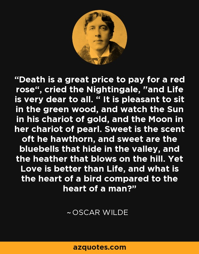 """Death is a great price to pay for a red rose"""", cried the Nightingale,"""