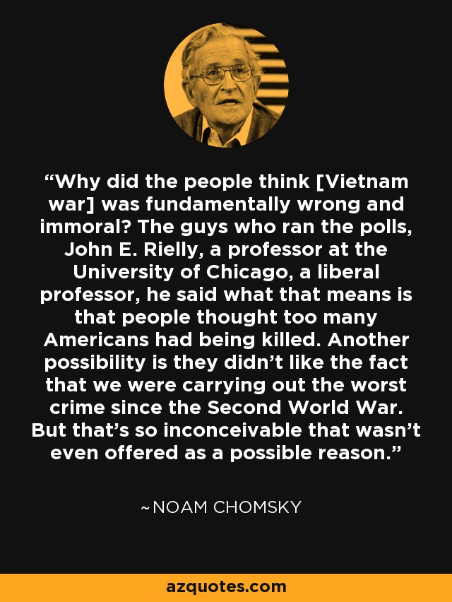 Why did the people think [Vietnam war] was fundamentally wrong and immoral? The guys who ran the polls, John E. Rielly, a professor at the University of Chicago, a liberal professor, he said what that means is that people thought too many Americans had being killed. Another possibility is they didn't like the fact that we were carrying out the worst crime since the Second World War. But that's so inconceivable that wasn't even offered as a possible reason. - Noam Chomsky
