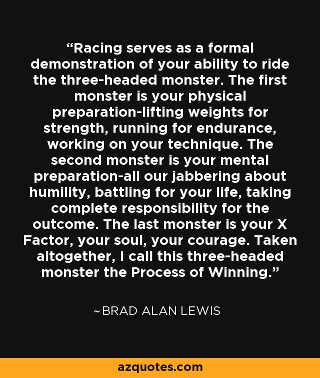 Racing serves as a formal demonstration of your ability to ride the three-headed monster. The first monster is your physical preparation-lifting weights for strength, running for endurance, working on your technique. The second monster is your mental preparation-all our jabbering about humility, battling for your life, taking complete responsibility for the outcome. The last monster is your X Factor, your soul, your courage. Taken altogether, I call this three-headed monster the Process of Winning. - Brad Alan Lewis