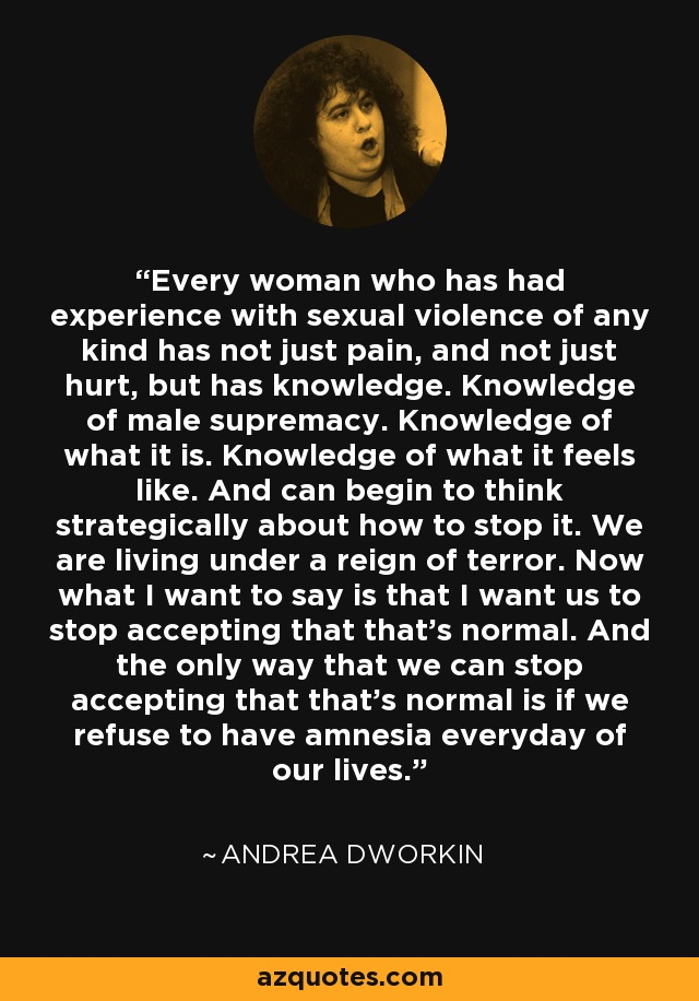 Every woman who has had experience with sexual violence of any kind has not just pain, and not just hurt, but has knowledge. Knowledge of male supremacy. Knowledge of what it is. Knowledge of what it feels like. And can begin to think strategically about how to stop it. We are living under a reign of terror. Now what I want to say is that I want us to stop accepting that that's normal. And the only way that we can stop accepting that that's normal is if we refuse to have amnesia everyday of our lives. - Andrea Dworkin