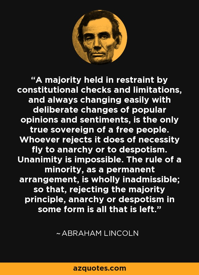 A majority held in restraint by constitutional checks and limitations, and always changing easily with deliberate changes of popular opinions and sentiments, is the only true sovereign of a free people. Whoever rejects it does of necessity fly to anarchy or to despotism. Unanimity is impossible. The rule of a minority, as a permanent arrangement, is wholly inadmissible; so that, rejecting the majority principle, anarchy or despotism in some form is all that is left. - Abraham Lincoln
