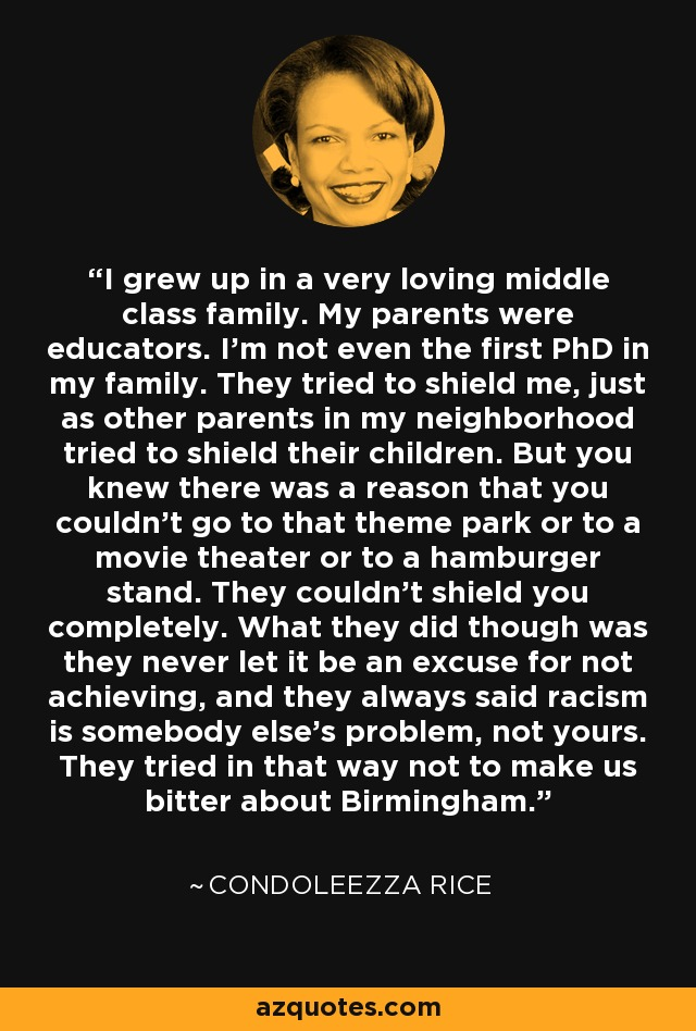 I grew up in a very loving middle class family. My parents were educators. I'm not even the first PhD in my family. They tried to shield me, just as other parents in my neighborhood tried to shield their children. But you knew there was a reason that you couldn't go to that theme park or to a movie theater or to a hamburger stand. They couldn't shield you completely. What they did though was they never let it be an excuse for not achieving, and they always said racism is somebody else's problem, not yours. They tried in that way not to make us bitter about Birmingham. - Condoleezza Rice