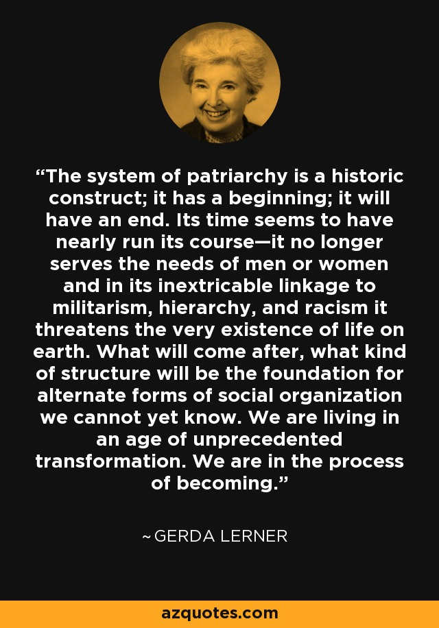 The system of patriarchy is a historic construct; it has a beginning; it will have an end. Its time seems to have nearly run its course—it no longer serves the needs of men or women and in its inextricable linkage to militarism, hierarchy, and racism it threatens the very existence of life on earth. What will come after, what kind of structure will be the foundation for alternate forms of social organization we cannot yet know. We are living in an age of unprecedented transformation. We are in the process of becoming. - Gerda Lerner
