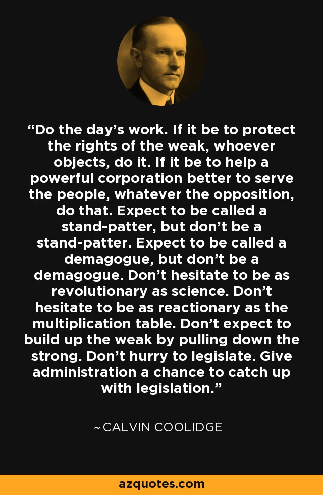 Do the day's work. If it be to protect the rights of the weak, whoever objects, do it. If it be to help a powerful corporation better to serve the people, whatever the opposition, do that. Expect to be called a stand-patter, but don't be a stand-patter. Expect to be called a demagogue, but don't be a demagogue. Don't hesitate to be as revolutionary as science. Don't hesitate to be as reactionary as the multiplication table. Don't expect to build up the weak by pulling down the strong. Don't hurry to legislate. Give administration a chance to catch up with legislation. - Calvin Coolidge