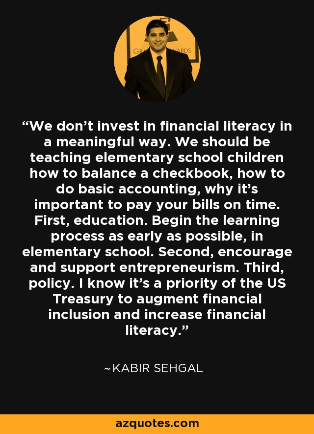 We don't invest in financial literacy in a meaningful way. We should be teaching elementary school children how to balance a checkbook, how to do basic accounting, why it's important to pay your bills on time. First, education. Begin the learning process as early as possible, in elementary school. Second, encourage and support entrepreneurism. Third, policy. I know it's a priority of the US Treasury to augment financial inclusion and increase financial literacy. - Kabir Sehgal