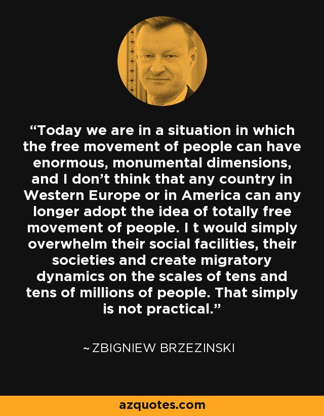 Today we are in a situation in which the free movement of people can have enormous, monumental dimensions, and I don't think that any country in Western Europe or in America can any longer adopt the idea of totally free movement of people. I t would simply overwhelm their social facilities, their societies and create migratory dynamics on the scales of tens and tens of millions of people. That simply is not practical. - Zbigniew Brzezinski