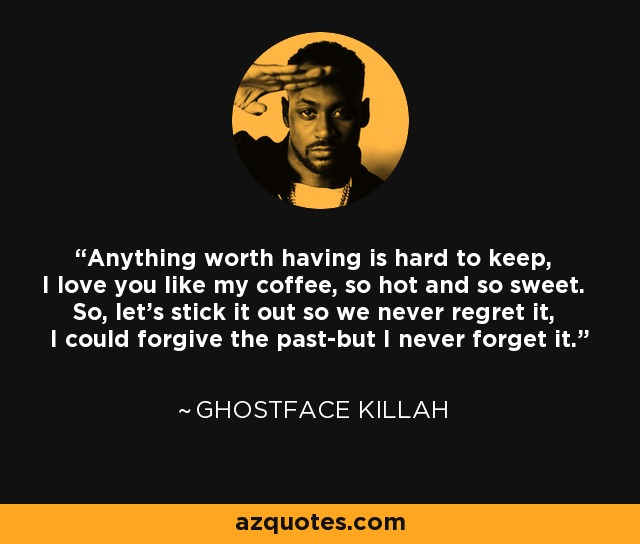 Anything worth having is hard to keep, I love you like my coffee, so hot and so sweet. So, let's stick it out so we never regret it, I could forgive the past-but I never forget it. - Ghostface Killah