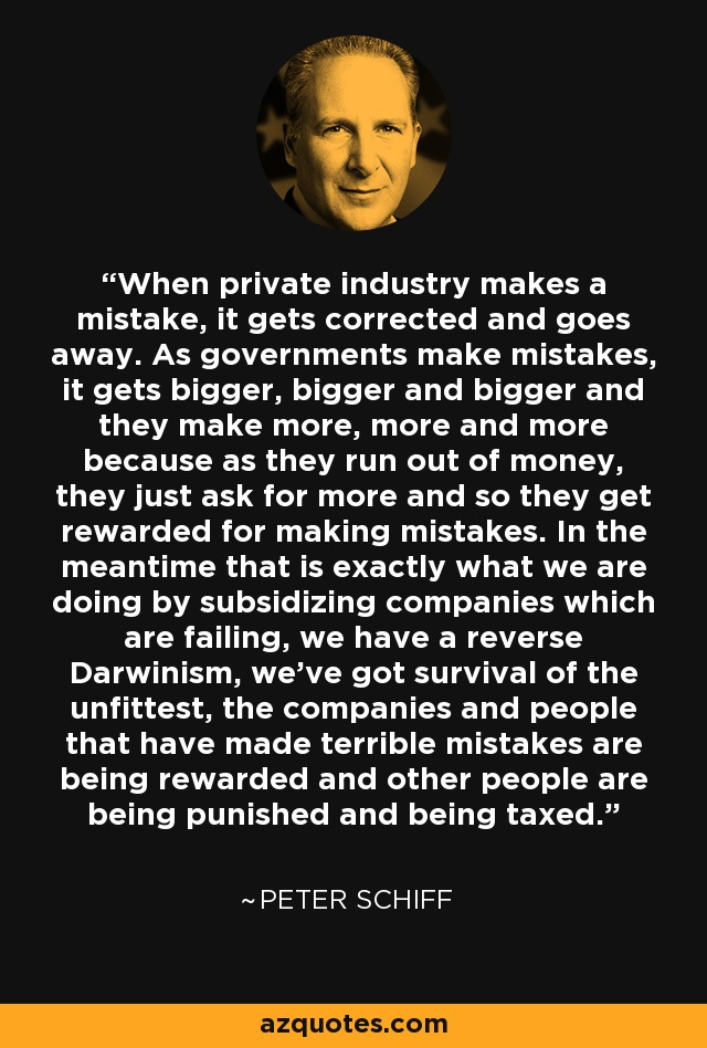 When private industry makes a mistake, it gets corrected and goes away. As governments make mistakes, it gets bigger, bigger and bigger and they make more, more and more because as they run out of money, they just ask for more and so they get rewarded for making mistakes. In the meantime that is exactly what we are doing by subsidizing companies which are failing, we have a reverse Darwinism, we've got survival of the unfittest, the companies and people that have made terrible mistakes are being rewarded and other people are being punished and being taxed. - Peter Schiff