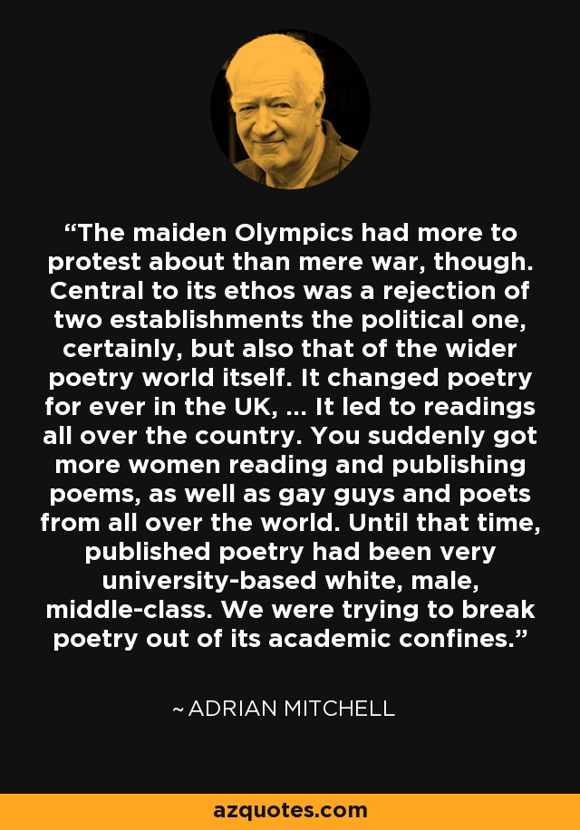 The maiden Olympics had more to protest about than mere war, though. Central to its ethos was a rejection of two establishments the political one, certainly, but also that of the wider poetry world itself. It changed poetry for ever in the UK, ... It led to readings all over the country. You suddenly got more women reading and publishing poems, as well as gay guys and poets from all over the world. Until that time, published poetry had been very university-based white, male, middle-class. We were trying to break poetry out of its academic confines. - Adrian Mitchell